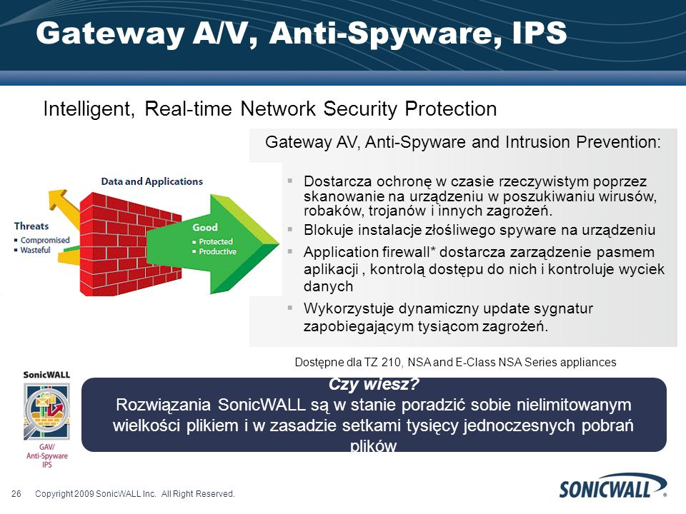 Gateway A/V, Anti-Spyware, IPS Gateway AV, Anti-Spyware and Intrusion Prevention: Dostarcza ochronę w czasie rzeczywistym poprzez skanowanie na urządz