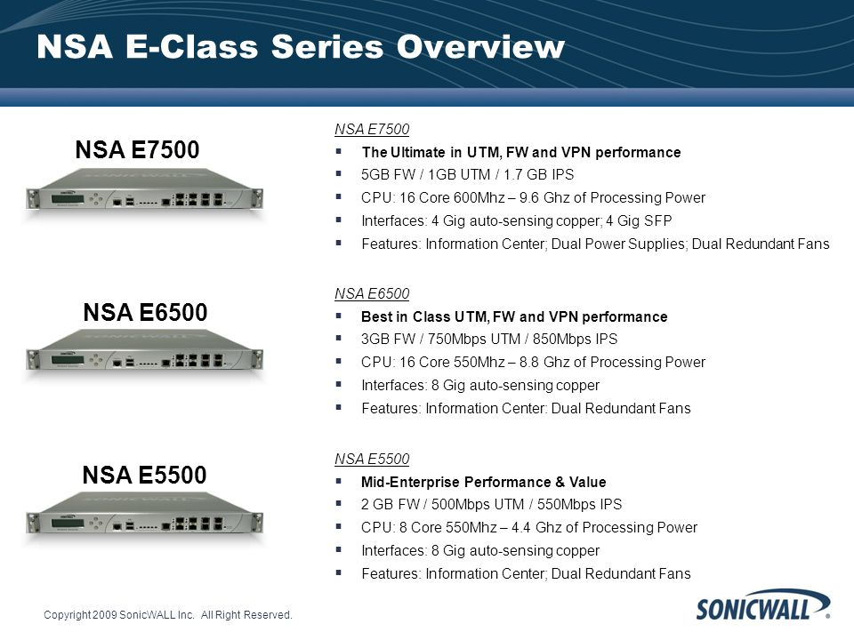 Copyright 2009 SonicWALL Inc. All Right Reserved. NSA E-Class Series Overview NSA E7500 The Ultimate in UTM, FW and VPN performance 5GB FW / 1GB UTM /
