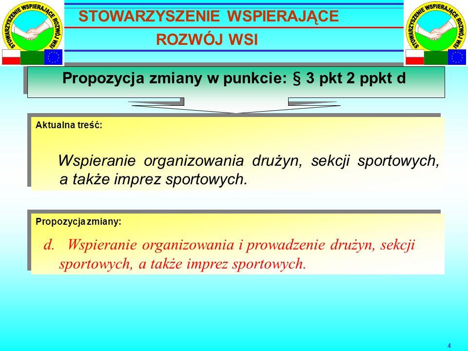 4 Propozycja zmiany w punkcie: § 3 pkt 2 ppkt d Aktualna treść: Wspieranie organizowania drużyn, sekcji sportowych, a także imprez sportowych.