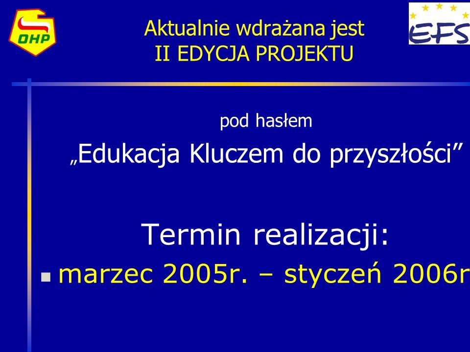 Aktualnie wdrażana jest II EDYCJA PROJEKTU pod hasłem Edukacja Kluczem do przyszłości Termin realizacji: marzec 2005r. – styczeń 2006r.
