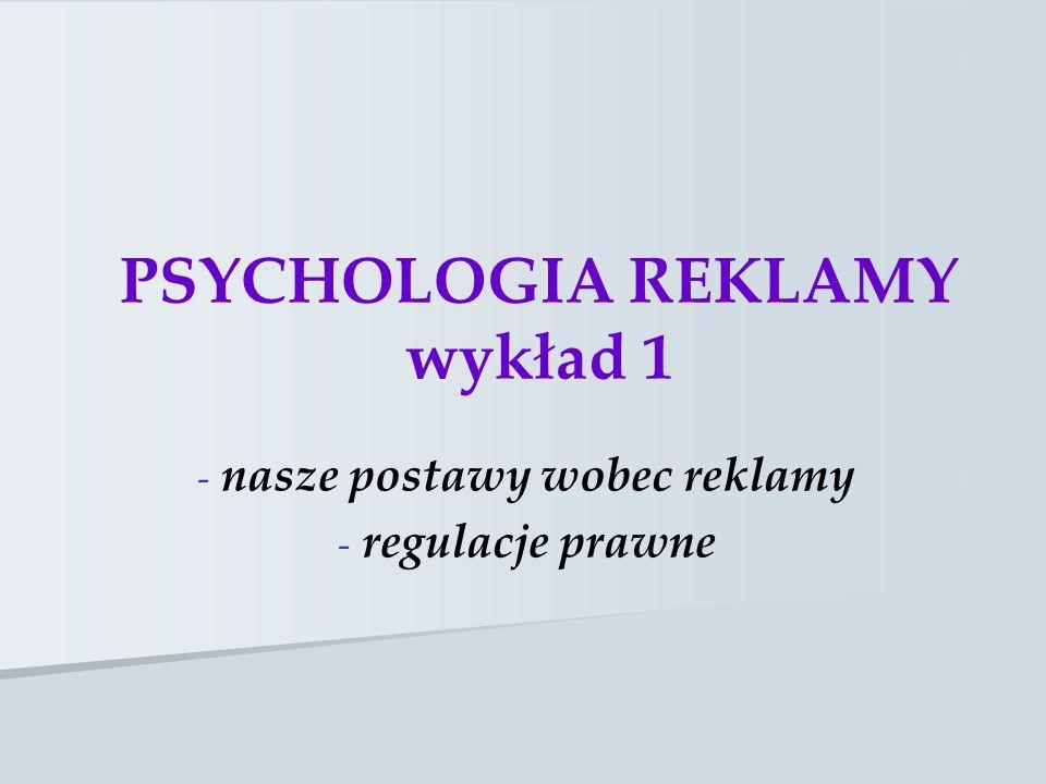 PSYCHOLOGIA REKLAMY wykład 1 - - nasze postawy wobec reklamy - - regulacje prawne