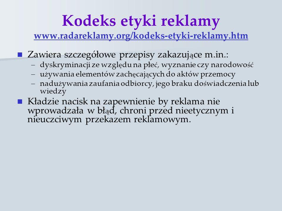 Kodeks etyki reklamy www.radareklamy.org/kodeks-etyki-reklamy.htm www.radareklamy.org/kodeks-etyki-reklamy.htm Zawiera szczegółowe przepisy zakazuj ą