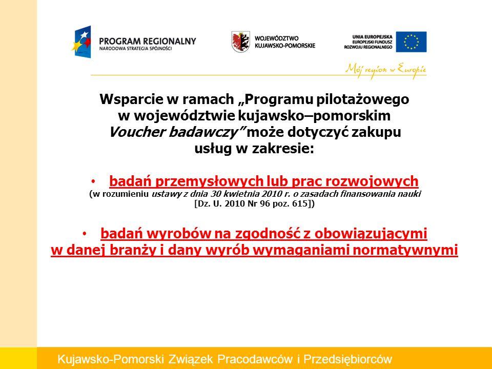 Kujawsko-Pomorski Związek Pracodawców i Przedsiębiorców Wsparcie w ramach Programu pilotażowego w województwie kujawsko–pomorskim Voucher badawczy może dotyczyć zakupu usług w zakresie: badań przemysłowych lub prac rozwojowych (w rozumieniu ustawy z dnia 30 kwietnia 2010 r.