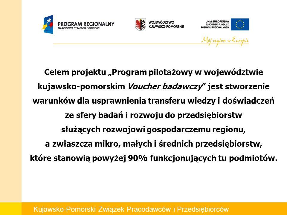 Kujawsko-Pomorski Związek Pracodawców i Przedsiębiorców Celem projektu Program pilotażowy w województwie kujawsko-pomorskim Voucher badawczy jest stworzenie warunków dla usprawnienia transferu wiedzy i doświadczeń ze sfery badań i rozwoju do przedsiębiorstw służących rozwojowi gospodarczemu regionu, a zwłaszcza mikro, małych i średnich przedsiębiorstw, które stanowią powyżej 90% funkcjonujących tu podmiotów.