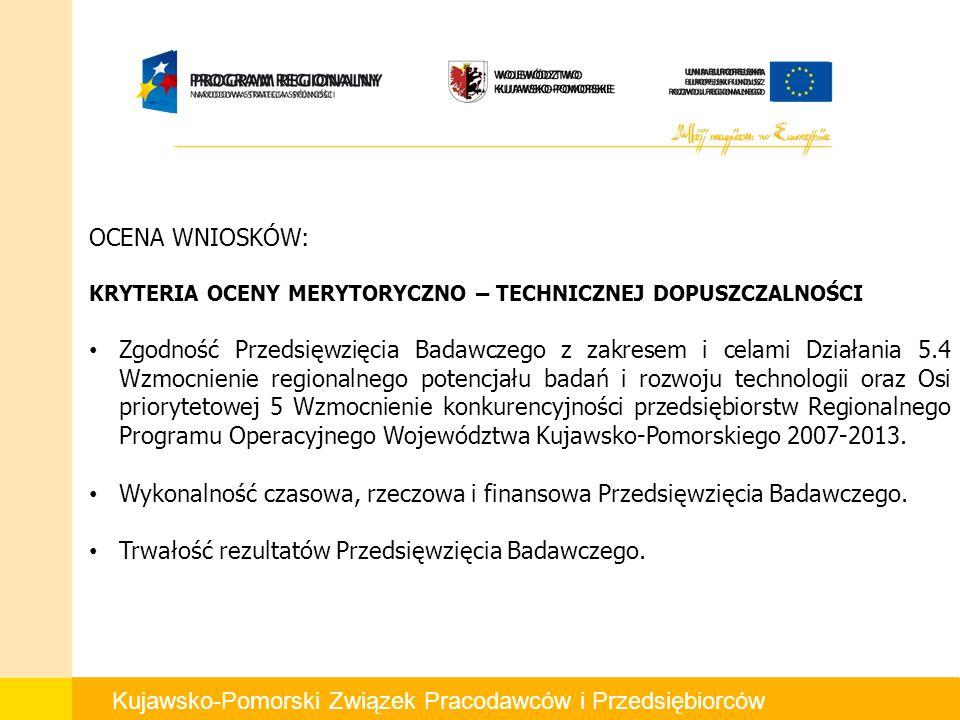 Kujawsko-Pomorski Związek Pracodawców i Przedsiębiorców OCENA WNIOSKÓW: KRYTERIA OCENY MERYTORYCZNO – TECHNICZNEJ DOPUSZCZALNOŚCI Zgodność Przedsięwzięcia Badawczego z zakresem i celami Działania 5.4 Wzmocnienie regionalnego potencjału badań i rozwoju technologii oraz Osi priorytetowej 5 Wzmocnienie konkurencyjności przedsiębiorstw Regionalnego Programu Operacyjnego Województwa Kujawsko-Pomorskiego 2007-2013.