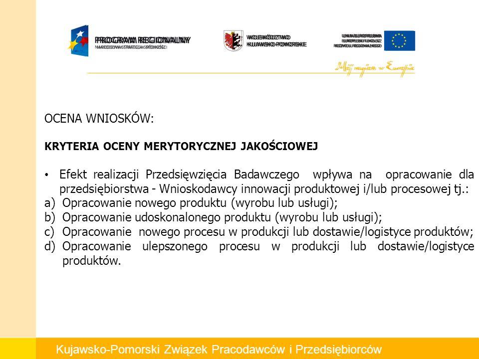 Kujawsko-Pomorski Związek Pracodawców i Przedsiębiorców OCENA WNIOSKÓW: KRYTERIA OCENY MERYTORYCZNEJ JAKOŚCIOWEJ Efekt realizacji Przedsięwzięcia Badawczego wpływa na opracowanie dla przedsiębiorstwa - Wnioskodawcy innowacji produktowej i/lub procesowej tj.: a)Opracowanie nowego produktu (wyrobu lub usługi); b)Opracowanie udoskonalonego produktu (wyrobu lub usługi); c)Opracowanie nowego procesu w produkcji lub dostawie/logistyce produktów; d)Opracowanie ulepszonego procesu w produkcji lub dostawie/logistyce produktów.