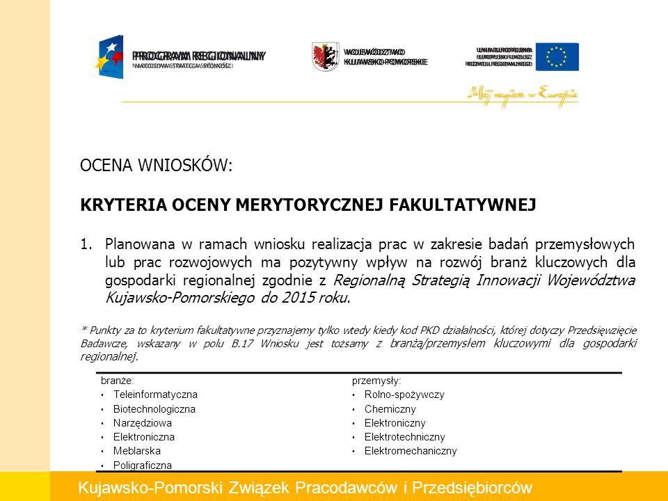 Kujawsko-Pomorski Związek Pracodawców i Przedsiębiorców OCENA WNIOSKÓW: KRYTERIA OCENY MERYTORYCZNEJ FAKULTATYWNEJ 1.Planowana w ramach wniosku realizacja prac w zakresie badań przemysłowych lub prac rozwojowych ma pozytywny wpływ na rozwój branż kluczowych dla gospodarki regionalnej zgodnie z Regionalną Strategią Innowacji Województwa Kujawsko-Pomorskiego do 2015 roku.