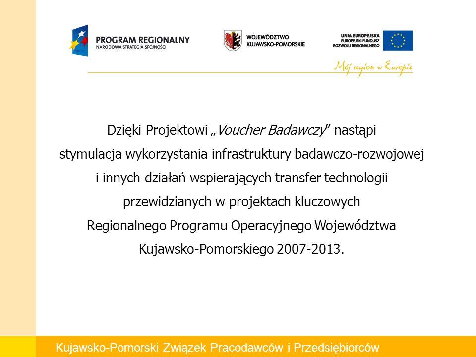 Kujawsko-Pomorski Związek Pracodawców i Przedsiębiorców Dzięki Projektowi Voucher Badawczy nastąpi stymulacja wykorzystania infrastruktury badawczo-rozwojowej i innych działań wspierających transfer technologii przewidzianych w projektach kluczowych Regionalnego Programu Operacyjnego Województwa Kujawsko-Pomorskiego 2007-2013.