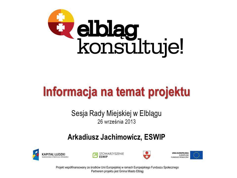 Informacja na temat projektu Sesja Rady Miejskiej w Elblągu 26 września 2013 Arkadiusz Jachimowicz, ESWIP
