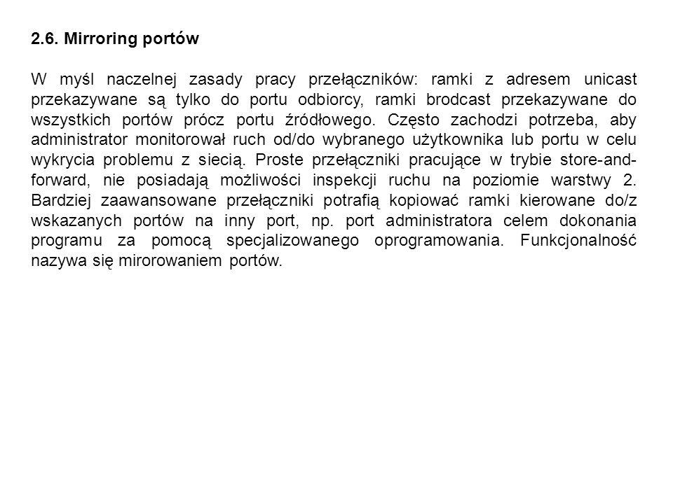 2.6. Mirroring portów W myśl naczelnej zasady pracy przełączników: ramki z adresem unicast przekazywane są tylko do portu odbiorcy, ramki brodcast prz