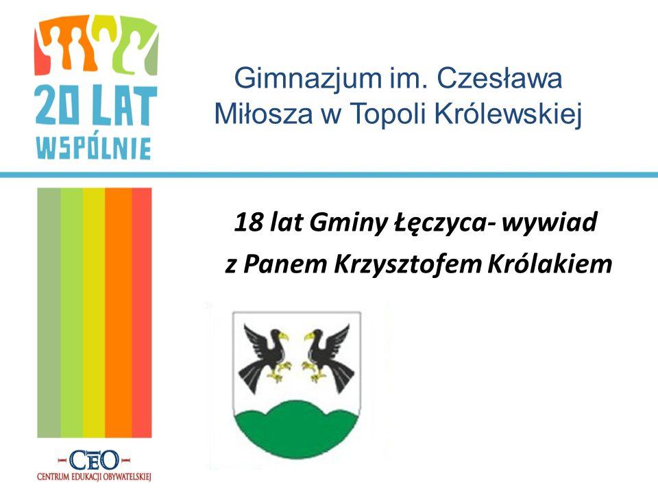 18 lat Gminy Łęczyca- wywiad z Panem Krzysztofem Królakiem Gimnazjum im. Czesława Miłosza w Topoli Królewskiej