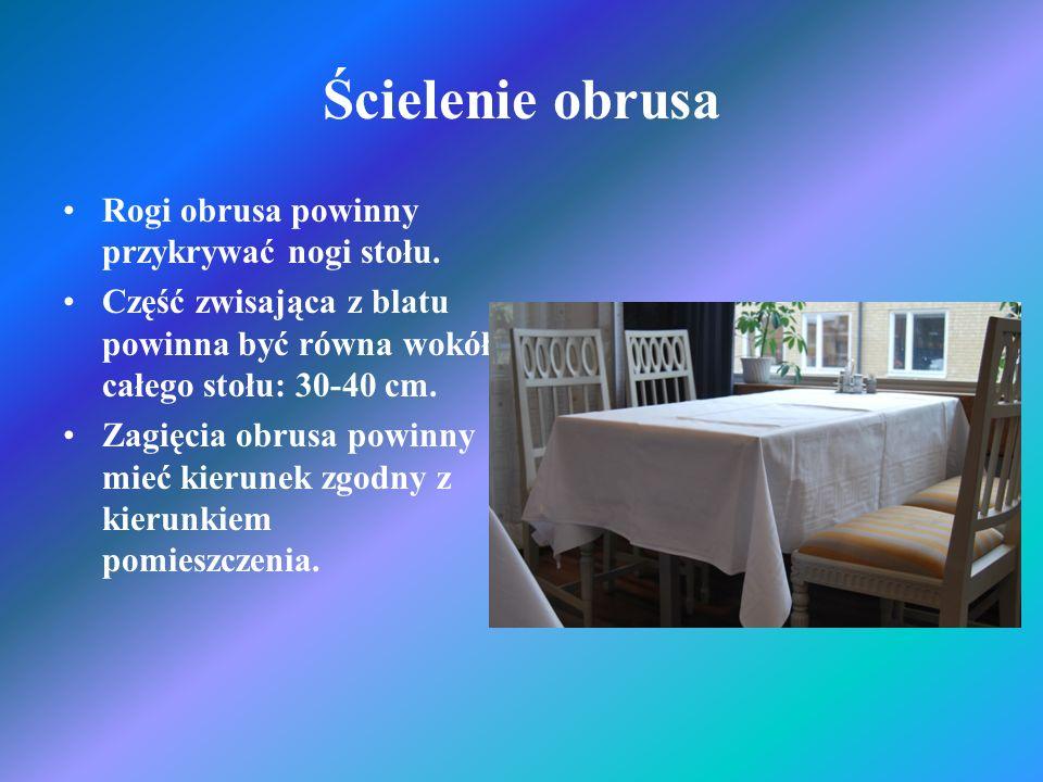 Ścielenie obrusa Rogi obrusa powinny przykrywać nogi stołu. Część zwisająca z blatu powinna być równa wokół całego stołu: 30-40 cm. Zagięcia obrusa po