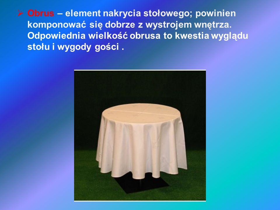 Obrus – element nakrycia stołowego; powinien komponować się dobrze z wystrojem wnętrza. Odpowiednia wielkość obrusa to kwestia wyglądu stołu i wygody