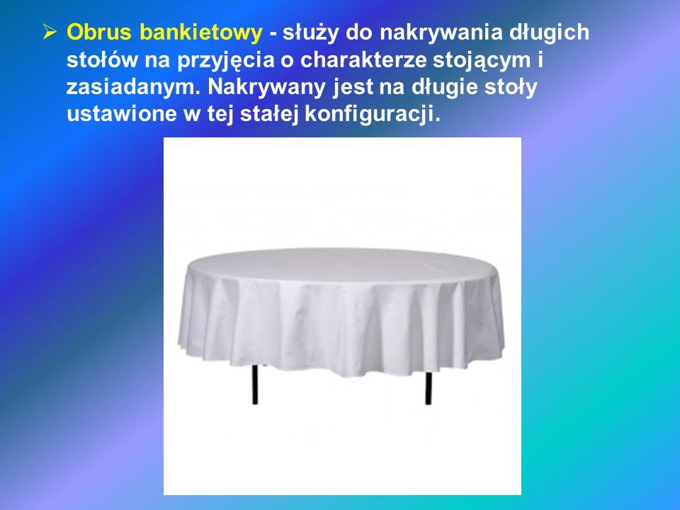 Obrus bankietowy - służy do nakrywania długich stołów na przyjęcia o charakterze stojącym i zasiadanym. Nakrywany jest na długie stoły ustawione w tej