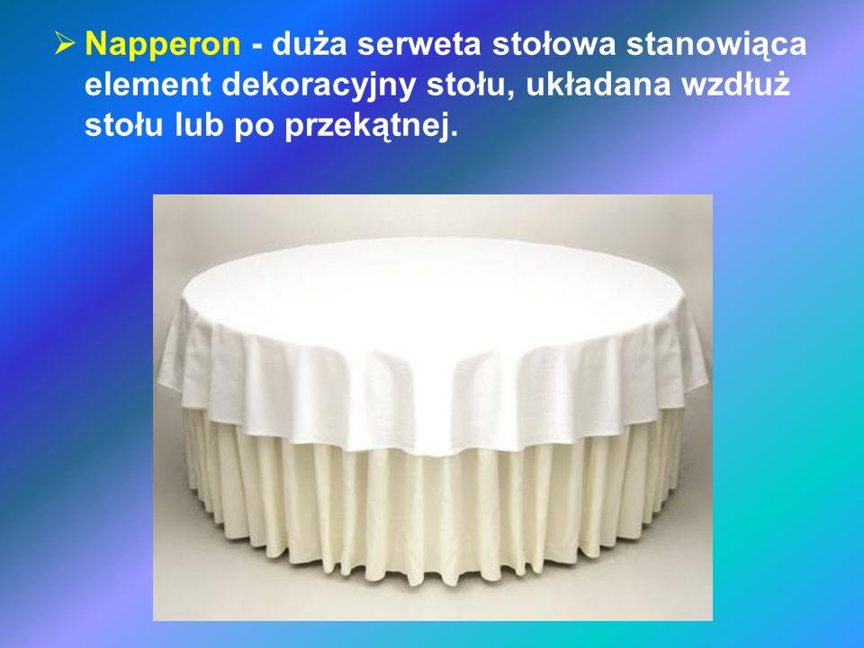 Napperon - duża serweta stołowa stanowiąca element dekoracyjny stołu, układana wzdłuż stołu lub po przekątnej.