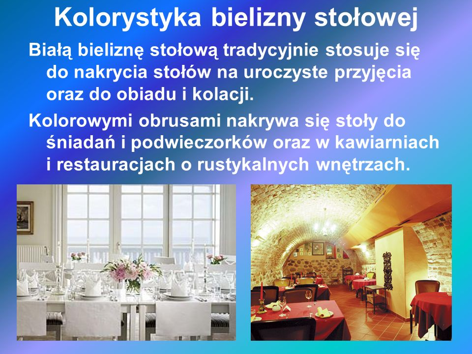 Kolorystyka bielizny stołowej Białą bieliznę stołową tradycyjnie stosuje się do nakrycia stołów na uroczyste przyjęcia oraz do obiadu i kolacji. Kolor