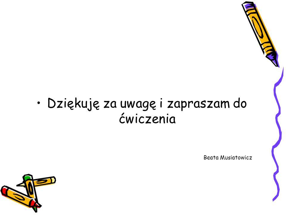 Dziękuję za uwagę i zapraszam do ćwiczenia Beata Musiatowicz