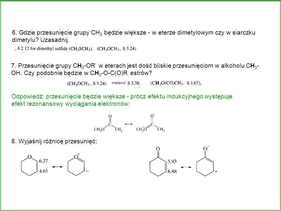 7. Przesunięcie grupy CH 3 -OR w eterach jest dość bliskie przesunięciom w alkoholu CH 3 - OH. Czy podobnie będzie w CH 3 -O-C(O)R estrów? 6. Gdzie pr