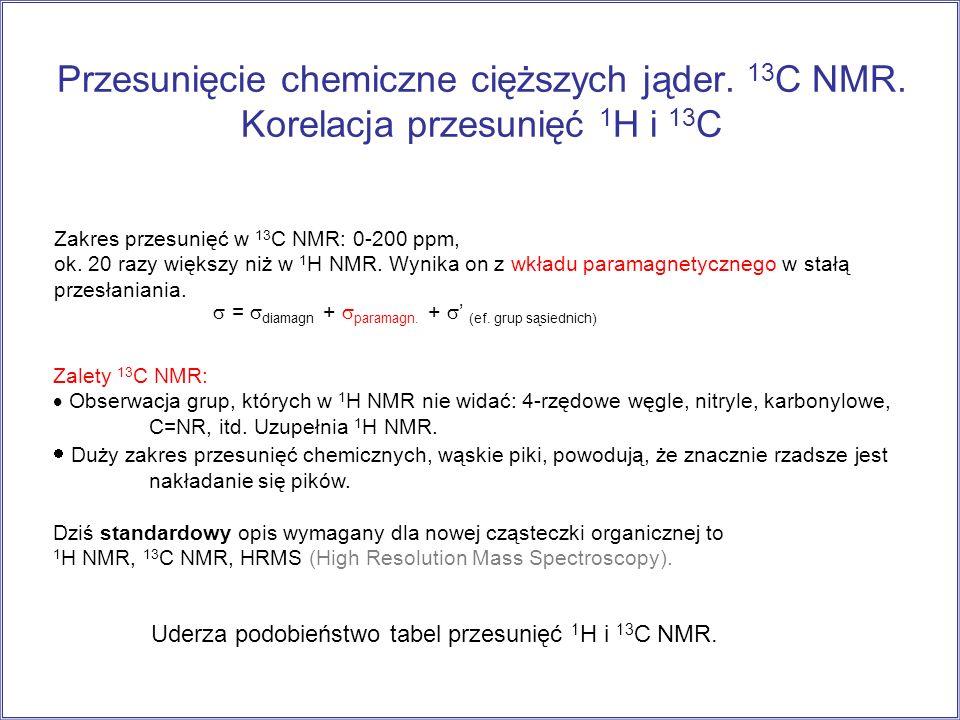 Przesunięcie chemiczne cięższych jąder. 13 C NMR. Korelacja przesunięć 1 H i 13 C Zakres przesunięć w 13 C NMR: 0-200 ppm, ok. 20 razy większy niż w 1