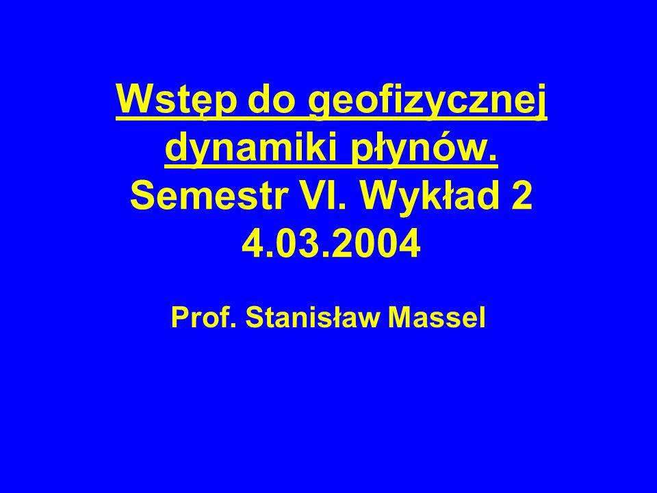 Wstęp do geofizycznej dynamiki płynów. Semestr VI. Wykład 2 4.03.2004 Prof. Stanisław Massel