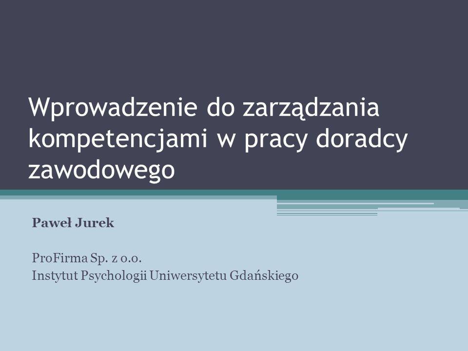 Wprowadzenie do zarządzania kompetencjami w pracy doradcy zawodowego Paweł Jurek ProFirma Sp. z o.o. Instytut Psychologii Uniwersytetu Gdańskiego