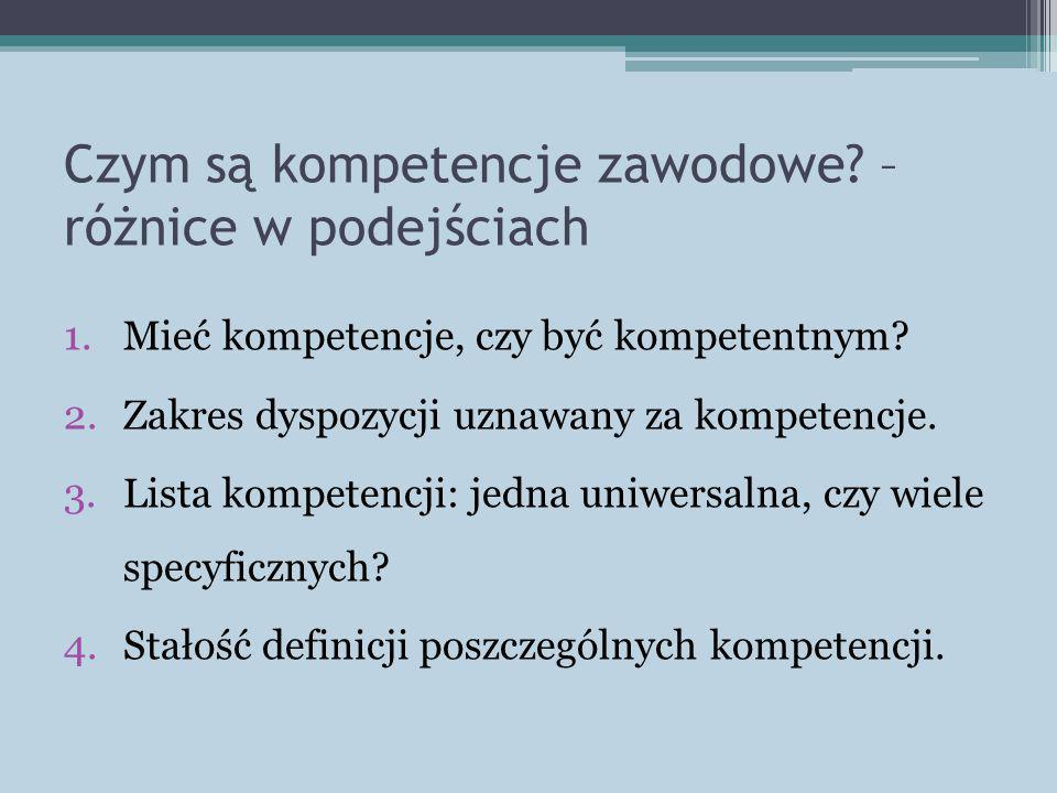 Czym są kompetencje zawodowe? – różnice w podejściach 1.Mieć kompetencje, czy być kompetentnym? 2.Zakres dyspozycji uznawany za kompetencje. 3.Lista k
