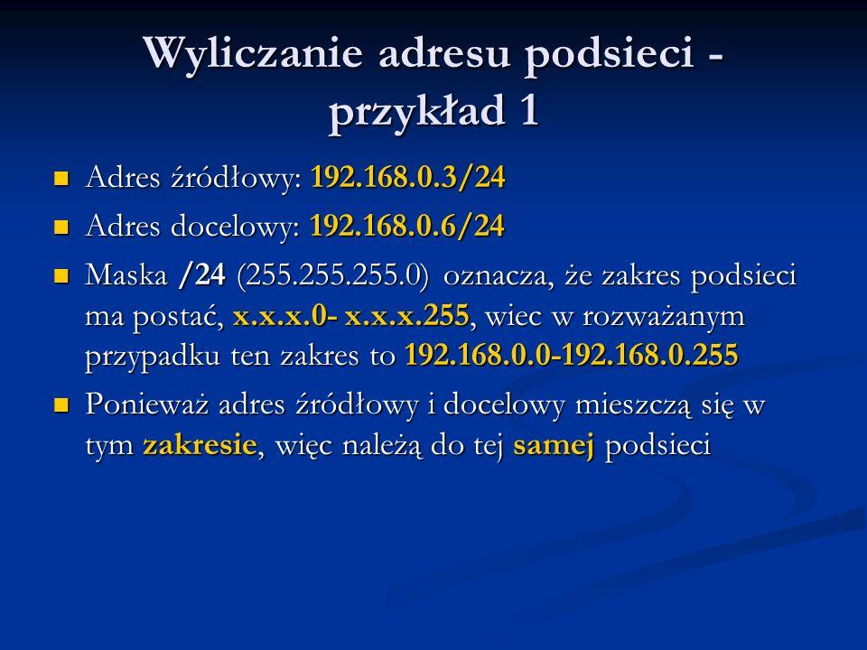 Wyliczanie adresu podsieci - przykład 1 Adres źródłowy: 192.168.0.3/24 Adres źródłowy: 192.168.0.3/24 Adres docelowy: 192.168.0.6/24 Adres docelowy: 1
