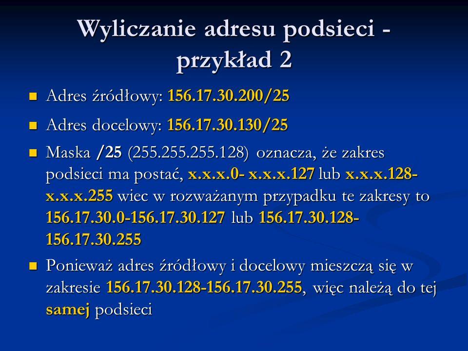 Wyliczanie adresu podsieci - przykład 2 Adres źródłowy: 156.17.30.200/25 Adres źródłowy: 156.17.30.200/25 Adres docelowy: 156.17.30.130/25 Adres docel