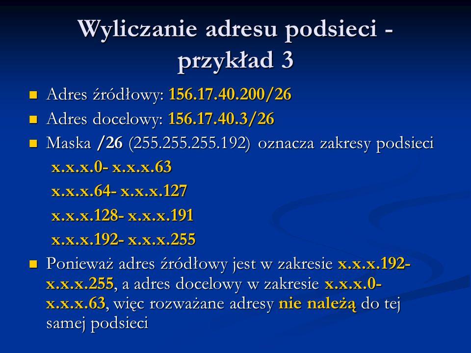 Wyliczanie adresu podsieci - przykład 3 Adres źródłowy: 156.17.40.200/26 Adres źródłowy: 156.17.40.200/26 Adres docelowy: 156.17.40.3/26 Adres docelow