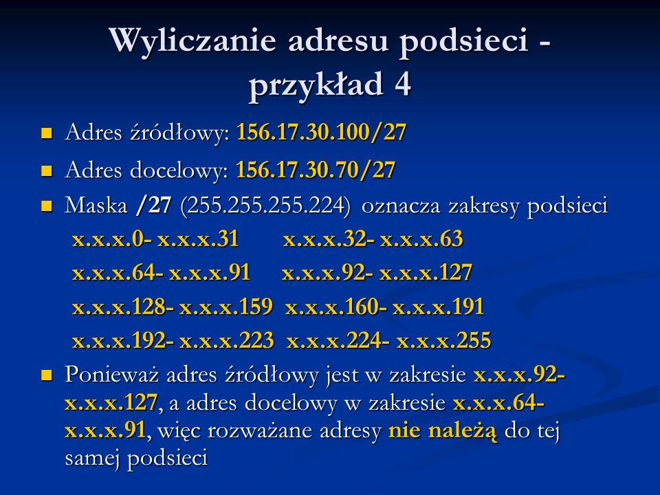 Wyliczanie adresu podsieci - przykład 4 Adres źródłowy: 156.17.30.100/27 Adres źródłowy: 156.17.30.100/27 Adres docelowy: 156.17.30.70/27 Adres docelo