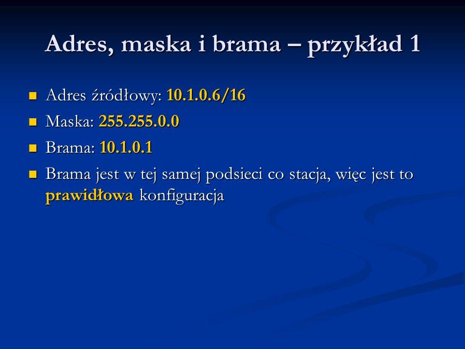 Adres, maska i brama – przykład 1 Adres źródłowy: 10.1.0.6/16 Adres źródłowy: 10.1.0.6/16 Maska: 255.255.0.0 Maska: 255.255.0.0 Brama: 10.1.0.1 Brama: