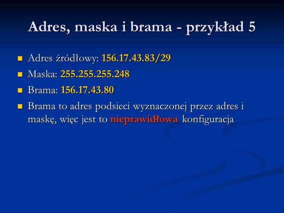 Adres, maska i brama - przykład 5 Adres źródłowy: 156.17.43.83/29 Adres źródłowy: 156.17.43.83/29 Maska: 255.255.255.248 Maska: 255.255.255.248 Brama: