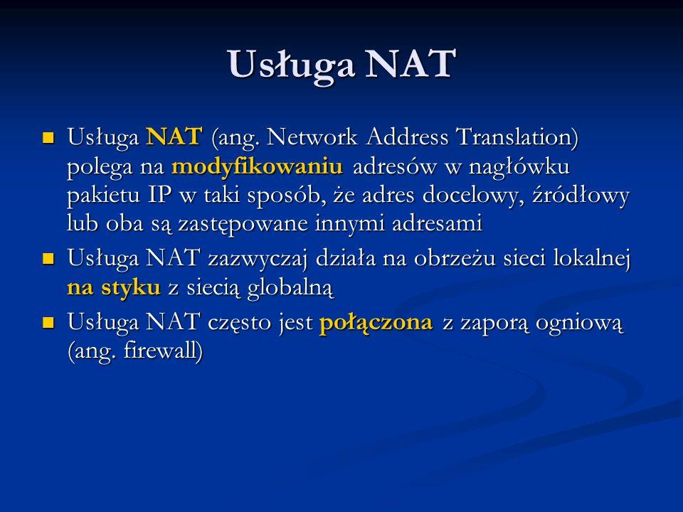 Usługa NAT Usługa NAT (ang. Network Address Translation) polega na modyfikowaniu adresów w nagłówku pakietu IP w taki sposób, że adres docelowy, źródł