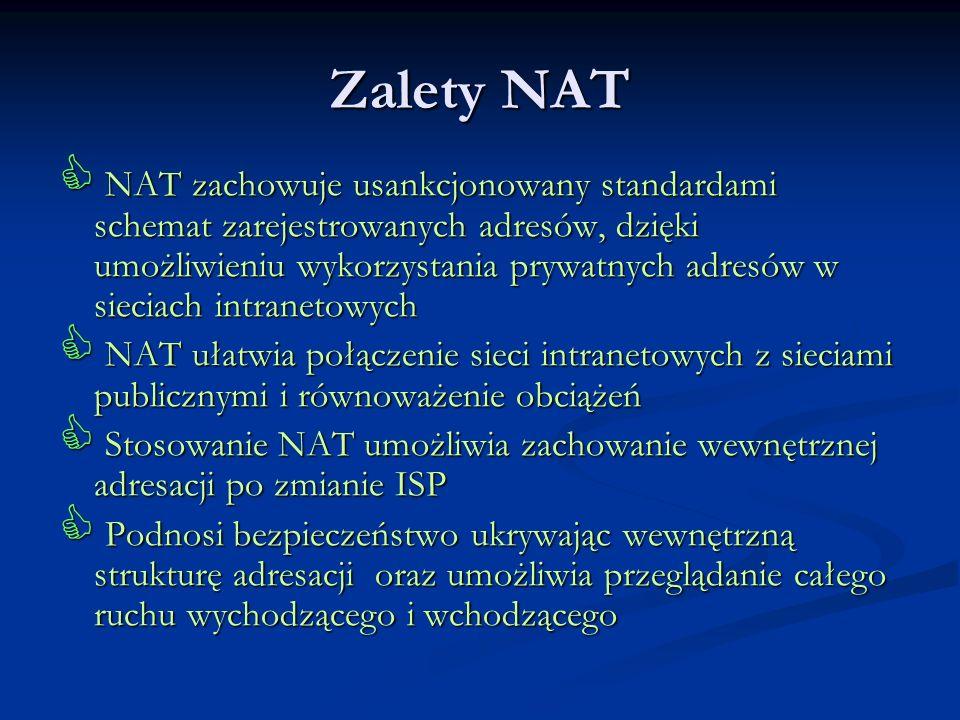 Zalety NAT NAT zachowuje usankcjonowany standardami schemat zarejestrowanych adresów, dzięki umożliwieniu wykorzystania prywatnych adresów w sieciach