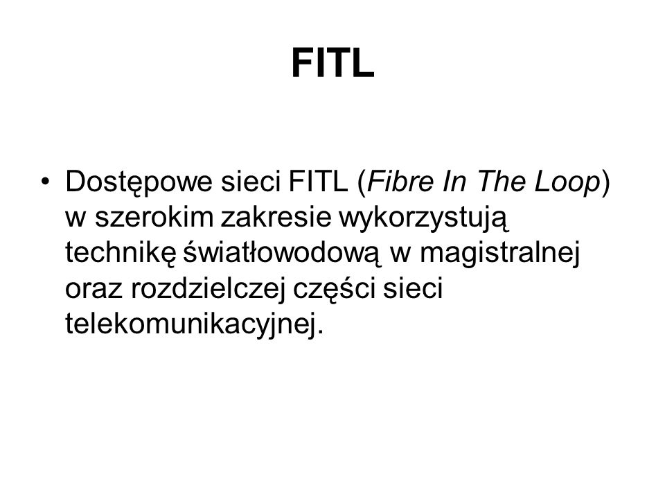 FITL Dostępowe sieci FITL (Fibre In The Loop) w szerokim zakresie wykorzystują technikę światłowodową w magistralnej oraz rozdzielczej części sieci te