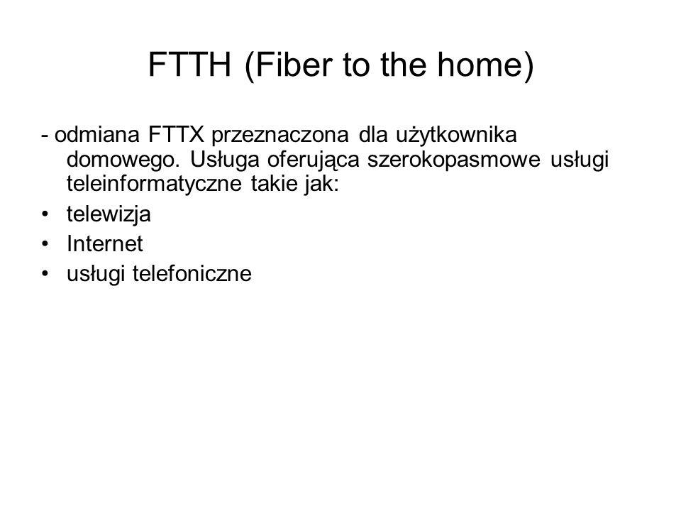 FTTH (Fiber to the home) - odmiana FTTX przeznaczona dla użytkownika domowego. Usługa oferująca szerokopasmowe usługi teleinformatyczne takie jak: tel