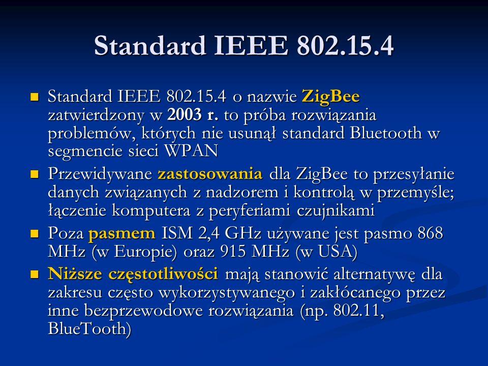 Standard IEEE 802.15.4 Standard IEEE 802.15.4 o nazwie ZigBee zatwierdzony w 2003 r. to próba rozwiązania problemów, których nie usunął standard Bluet