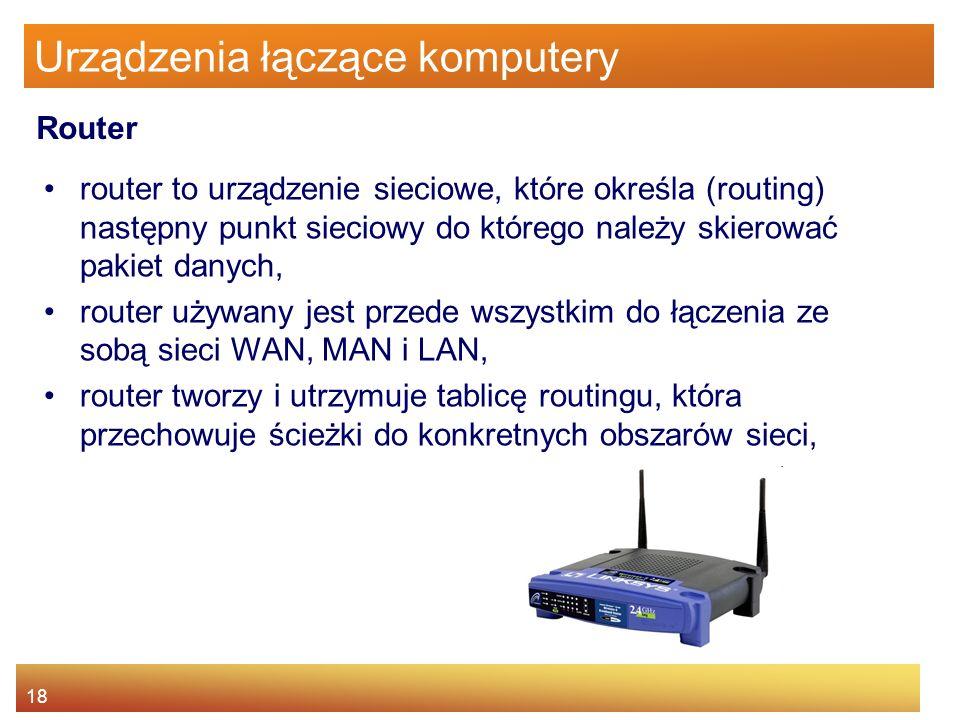18 Urządzenia łączące komputery router to urządzenie sieciowe, które określa (routing) następny punkt sieciowy do którego należy skierować pakiet dany