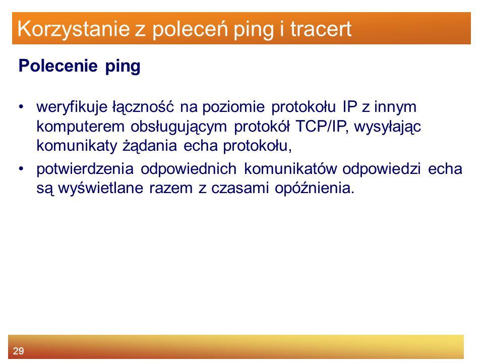 29 Korzystanie z poleceń ping i tracert weryfikuje łączność na poziomie protokołu IP z innym komputerem obsługującym protokół TCP/IP, wysyłając komuni