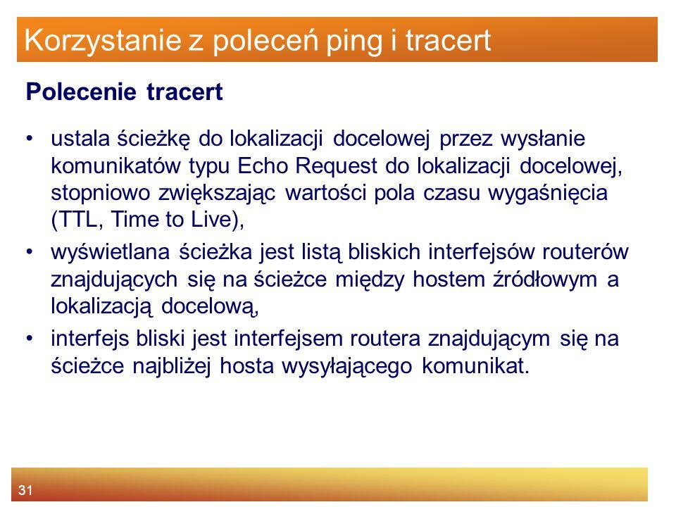 31 Korzystanie z poleceń ping i tracert ustala ścieżkę do lokalizacji docelowej przez wysłanie komunikatów typu Echo Request do lokalizacji docelowej,