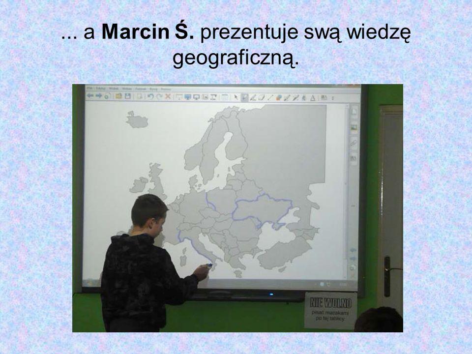 ... a Marcin Ś. prezentuje swą wiedzę geograficzną.