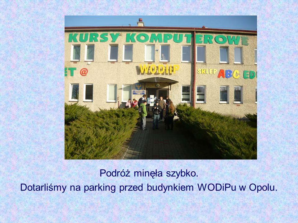 Podróż minęła szybko. Dotarliśmy na parking przed budynkiem WODiPu w Opolu.