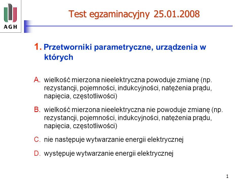 1 Test egzaminacyjny 25.01.2008 1. Przetworniki parametryczne, urządzenia w których A. wielkość mierzona nieelektryczna powoduje zmianę (np. rezystanc