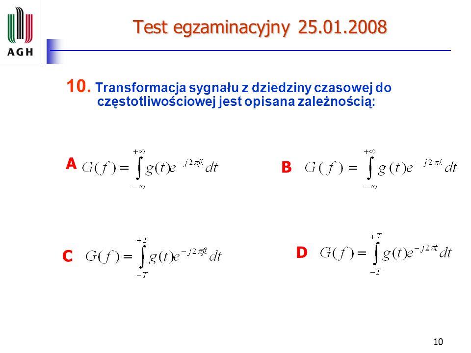 10 Test egzaminacyjny 25.01.2008 10. Transformacja sygnału z dziedziny czasowej do częstotliwościowej jest opisana zależnością: A B C D