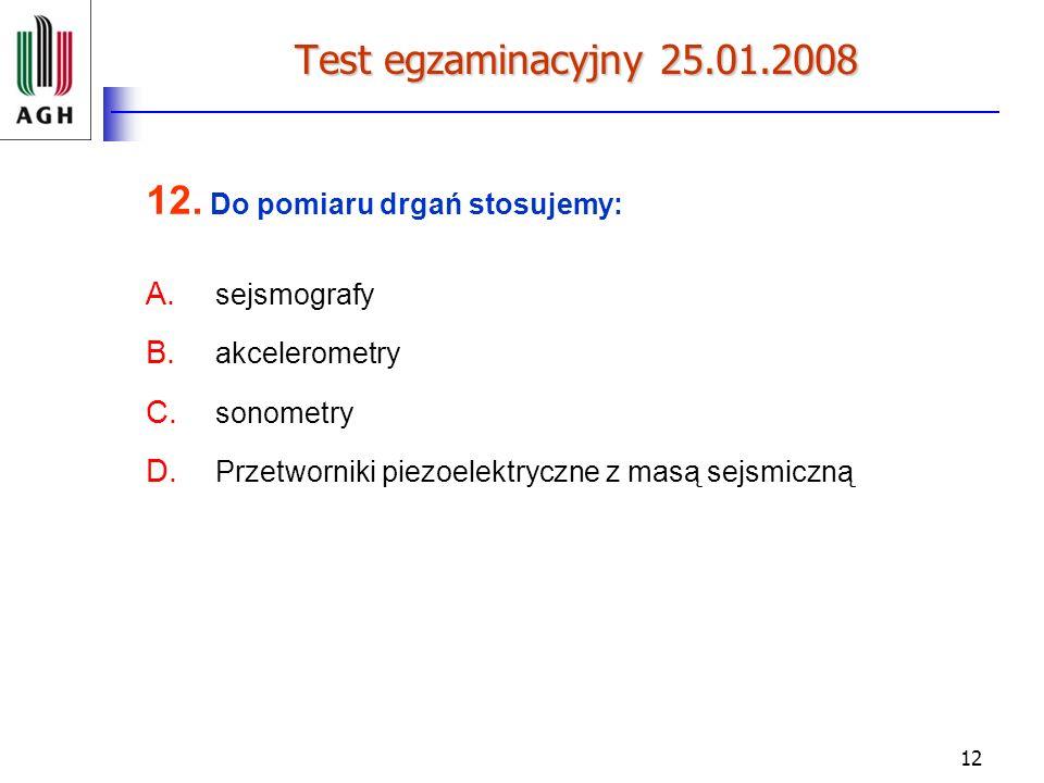 12 Test egzaminacyjny 25.01.2008 12. Do pomiaru drgań stosujemy: A. sejsmografy B. akcelerometry C. sonometry D. Przetworniki piezoelektryczne z masą