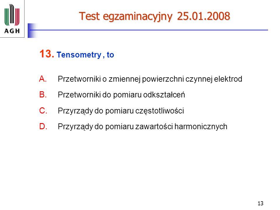 13 Test egzaminacyjny 25.01.2008 13. Tensometry, to A. Przetworniki o zmiennej powierzchni czynnej elektrod B. Przetworniki do pomiaru odkształceń C.