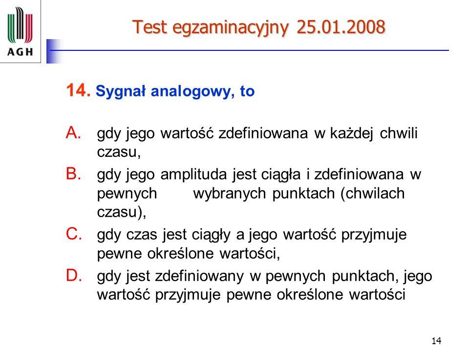 14 Test egzaminacyjny 25.01.2008 14. Sygnał analogowy, to A. gdy jego wartość zdefiniowana w każdej chwili czasu, B. gdy jego amplituda jest ciągła i