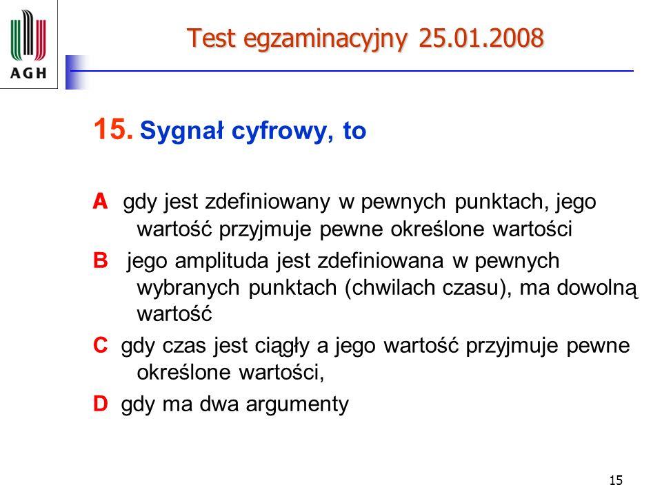 15 Test egzaminacyjny 25.01.2008 15. Sygnał cyfrowy, to A gdy jest zdefiniowany w pewnych punktach, jego wartość przyjmuje pewne określone wartości B