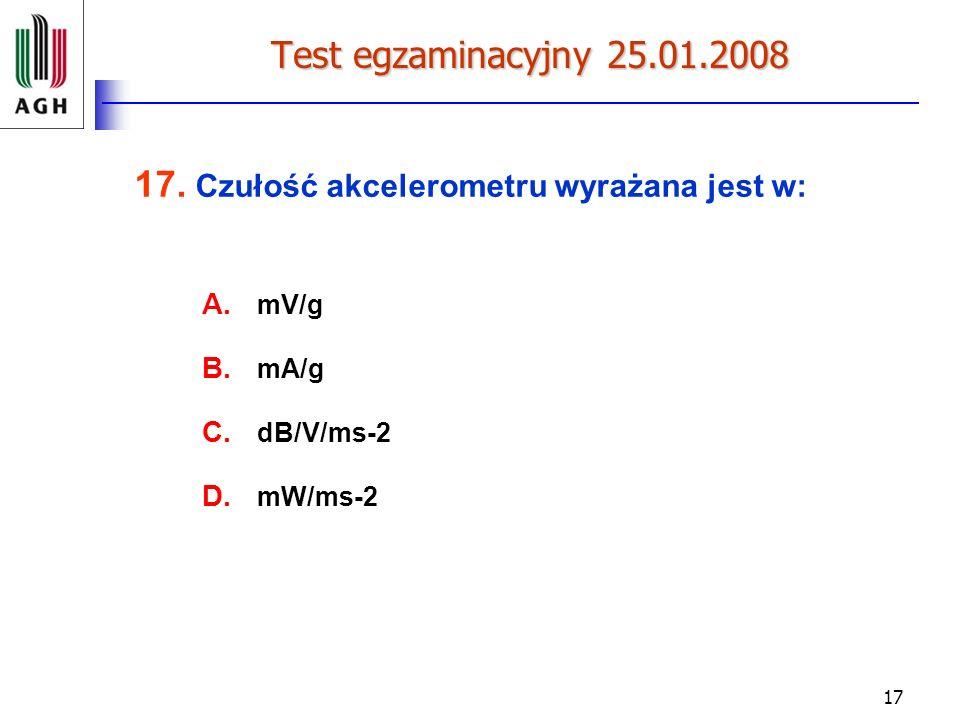 17 Test egzaminacyjny 25.01.2008 17. Czułość akcelerometru wyrażana jest w: A. mV/g B. mA/g C. dB/V/ms-2 D. mW/ms-2