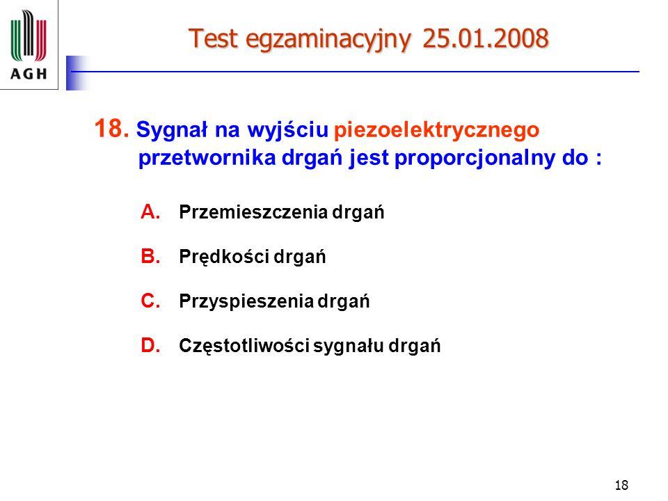 18 Test egzaminacyjny 25.01.2008 18. Sygnał na wyjściu piezoelektrycznego przetwornika drgań jest proporcjonalny do : A. Przemieszczenia drgań B. Pręd